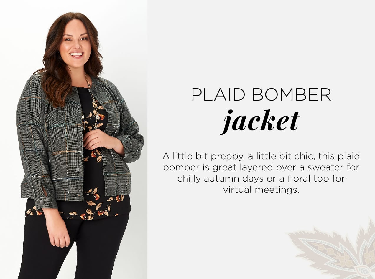 Plaid Posh. A little bit preppy, a little bit chic, this plaid bomber is great layered over a sweater for chilly autumn days or a floral top for virtual meetings.