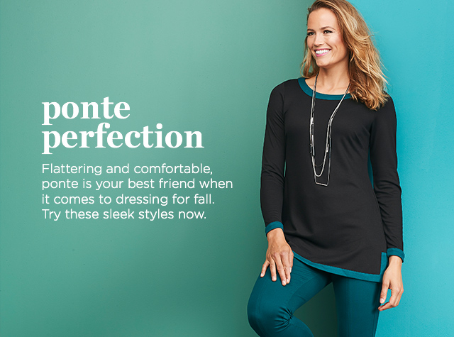 Ponte Perfection. Flattering and comfortable, Ponte is your best friend when it comes to dressing for Fall. Try these sleek styles, now.