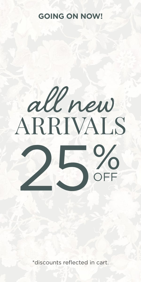 Going On Now! All New Arrivals: 25% Off! (Discounts reflected in cart.)