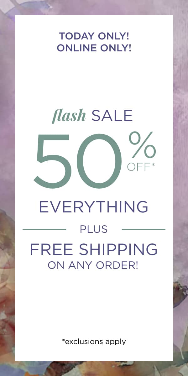 Today Only! Online Only! Flash Sale 50% Off* Everything PLUS Free Shipping On Any Order! *exclusions apply. Learn More.