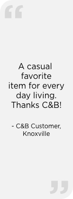 """A casual favorite item for every day living. Thanks, C & B!"" — C&B Customer, Knoxville"
