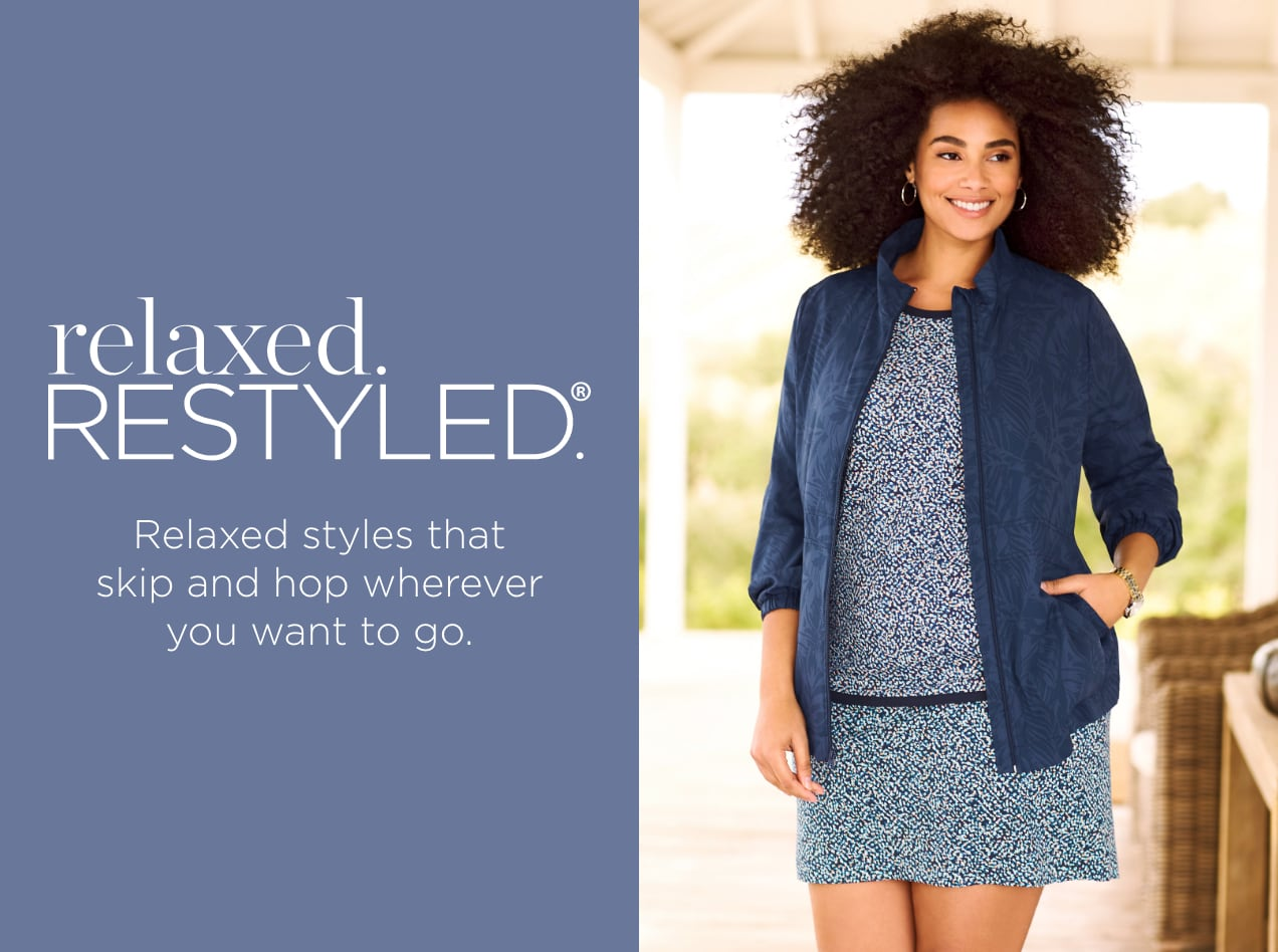 relaxed.Restyled.® Relaxed styles that skip and hop wherever you want to go.