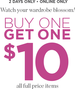 2 Days Only • Online Only: Watch Your Wardrobe Blossom! Buy One, Get One: $10 for All Full-Price Items!