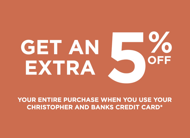 Get An Extra 5% Off of your entire purchase when you use your Christopher and Banks Credit Card.*