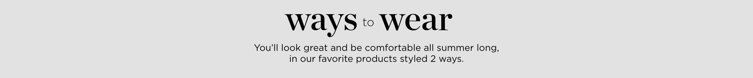 Ways to Wear. You'll look great and be comfortable all summer long in our favorite products styled two ways.