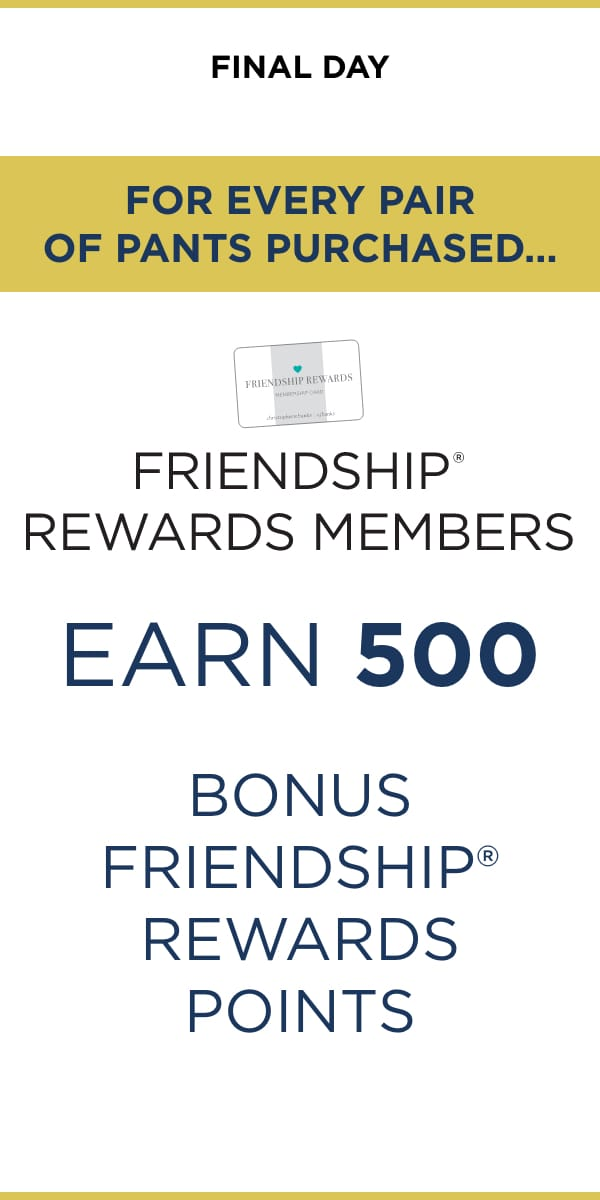 Final Day: For Every Pair of Pants Purchased, Friendship® Rewards Members Earn 500 Bonus Friendship® Rewards Points!