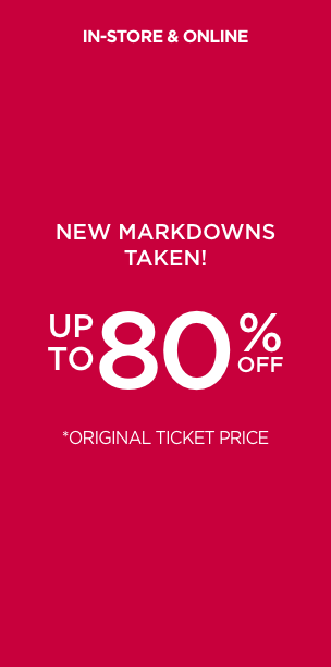 New Markdowns Taken! Up To 80% Off Orignal Ticket Price. In-store and Online. Learn More.