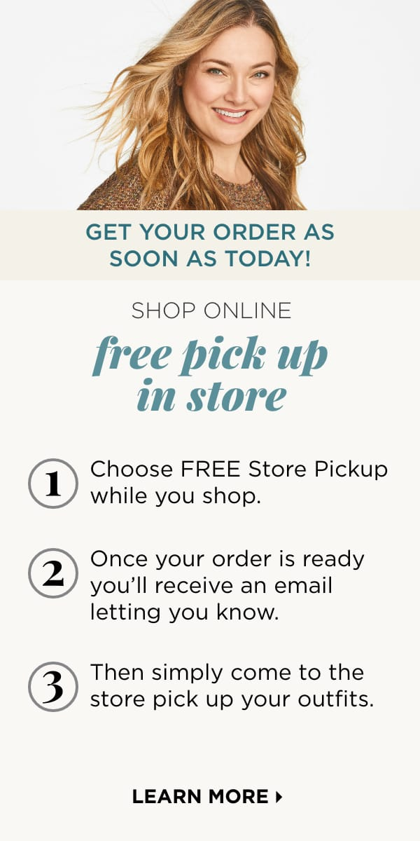 Shop Online: Free Store Pickup. Get Your Order As Soon As Today! How it Works: 1. Choose FREE Store Pickup. 2. Once your order is ready, you'll receive an email letting you know. 3. Then simply come to the store and pick up your outfits. Learn More.