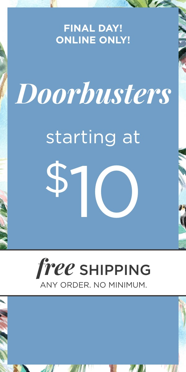 Final Day! Online Only! Doorbusters Starting at $10! Plus: Free Shipping, any order, no minimum!