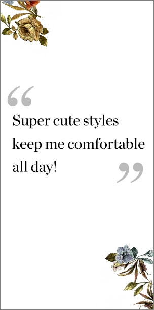"""Super cute styles keep me comfortable all day!"""