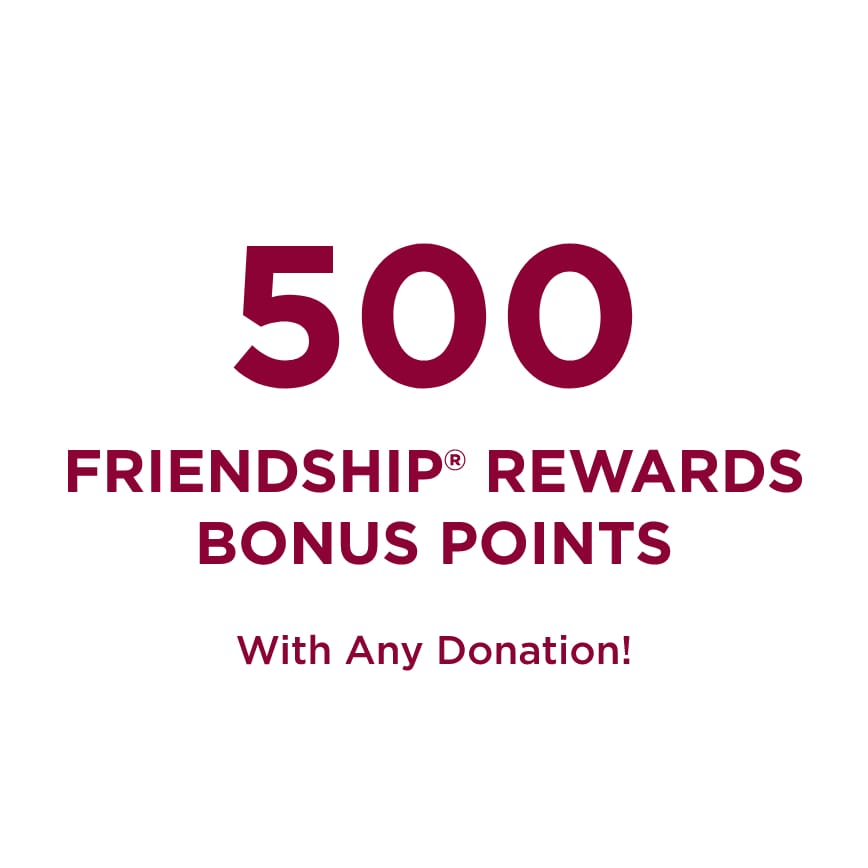 Five hundred Friendship® Rewards Bonus Points With Any Donation!