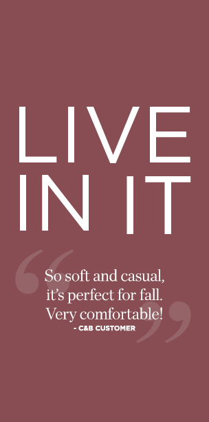 "Live In It! ""So soft and casual, it's perfect for fall. Very comfortable!"" —Christopher & Banks Customer"