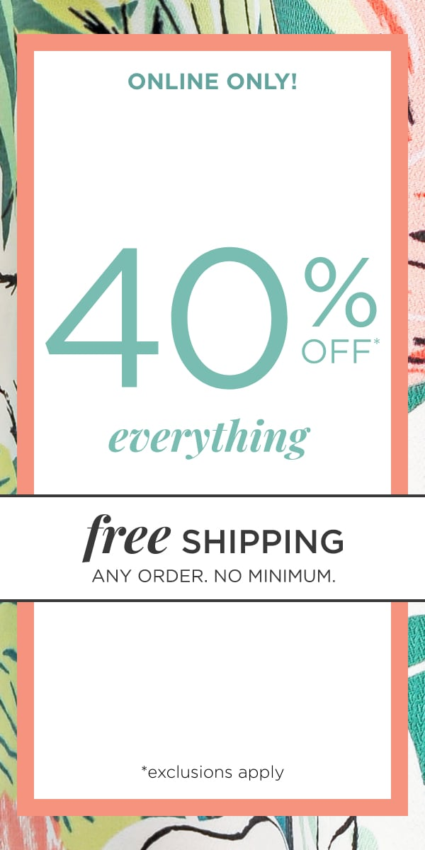 Online Only! 40% Off Everything!* Plus: Free Shipping, No Minimum, Any Order!