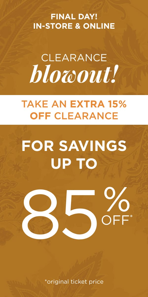 Final Day! In-Store & Online: Clearance Blowout! Take an Extra 15% Off Clearance for Savings up to 85% Off*. *original ticket price.