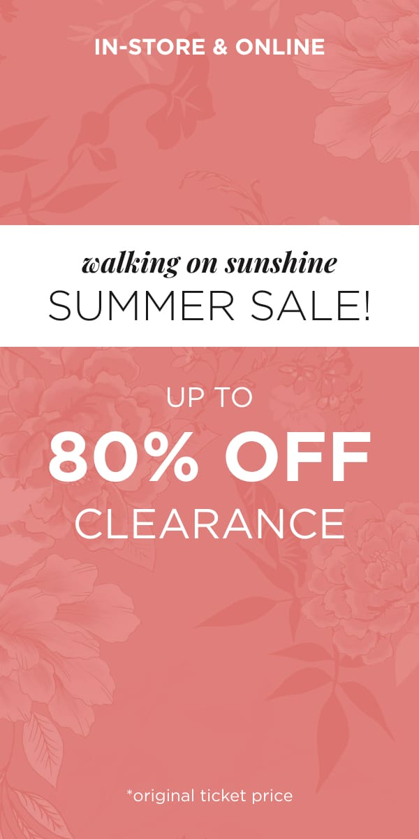"""In-Store & Online: """"Walking on Sunshine"""" Summer Sale! Up to 80% Off Clearance! (original ticket price)."""