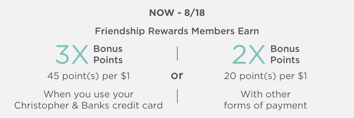 Now - Sun 8/18/20 Friendship Rewards 3X Points When You Use Your Christopher & Banks Credit Card OR 2X Points With Other Forms of Payment.