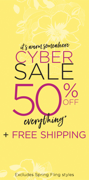 It's Warm Somewhere... Cyber Sale! 50% Off Everything* plus Free Shipping! (Excludes Spring Fling styles.)