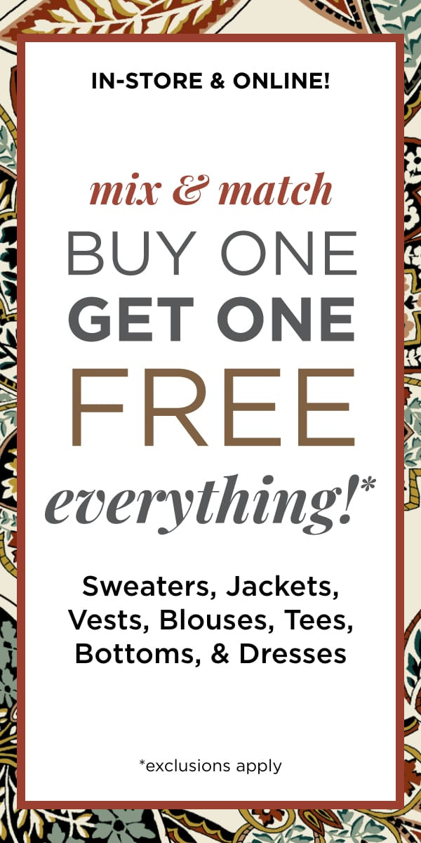 In-Store & Online: Mix & Match Buy One, Get One Free Everything* Sweater, Jackets, Vests, Blouses Tees, Bottoms, Dresses*. *exclusions apply. Learn More.