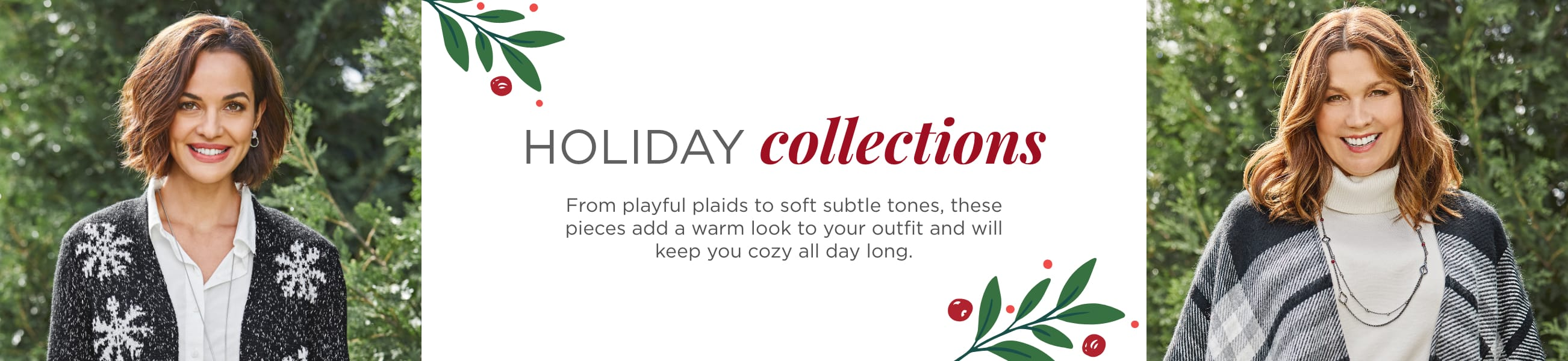 Holiday Collections. From playful plaids to soft subtle tones, these pieces add a warm look to your outfit and will keep you cozy all day long..