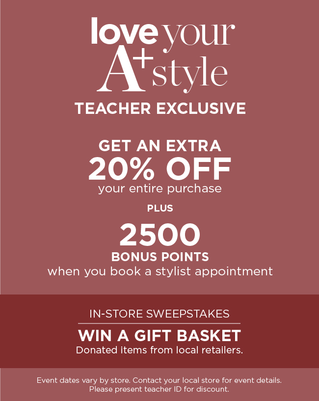 Love Your A-plus Style! Teacher Exclusive! Get an extra 20% Off your entire purchase plus twenty-five-hundred bonus points when you book a stylist appointment! In-Store Sweepstakes: Win a Gift Basket containing donated items from local retailers. Event dates vary by store. Contact your local store for event details. Please present teacher I.D. for discount.