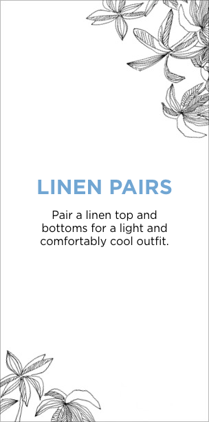 Linen Pairs: Pair a linen top and bottoms for a light and comfortably cool outfit.