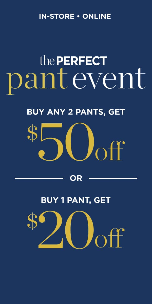 The Perfect Pant Event: Buy Any 2 Pants, Get $50 Off or Buy One Pant, get $20 Off. In-Store and Online.