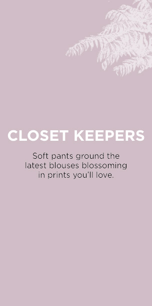 Closet Keepers: Soft pants ground the latest blouses blossoming in prints you'll love.