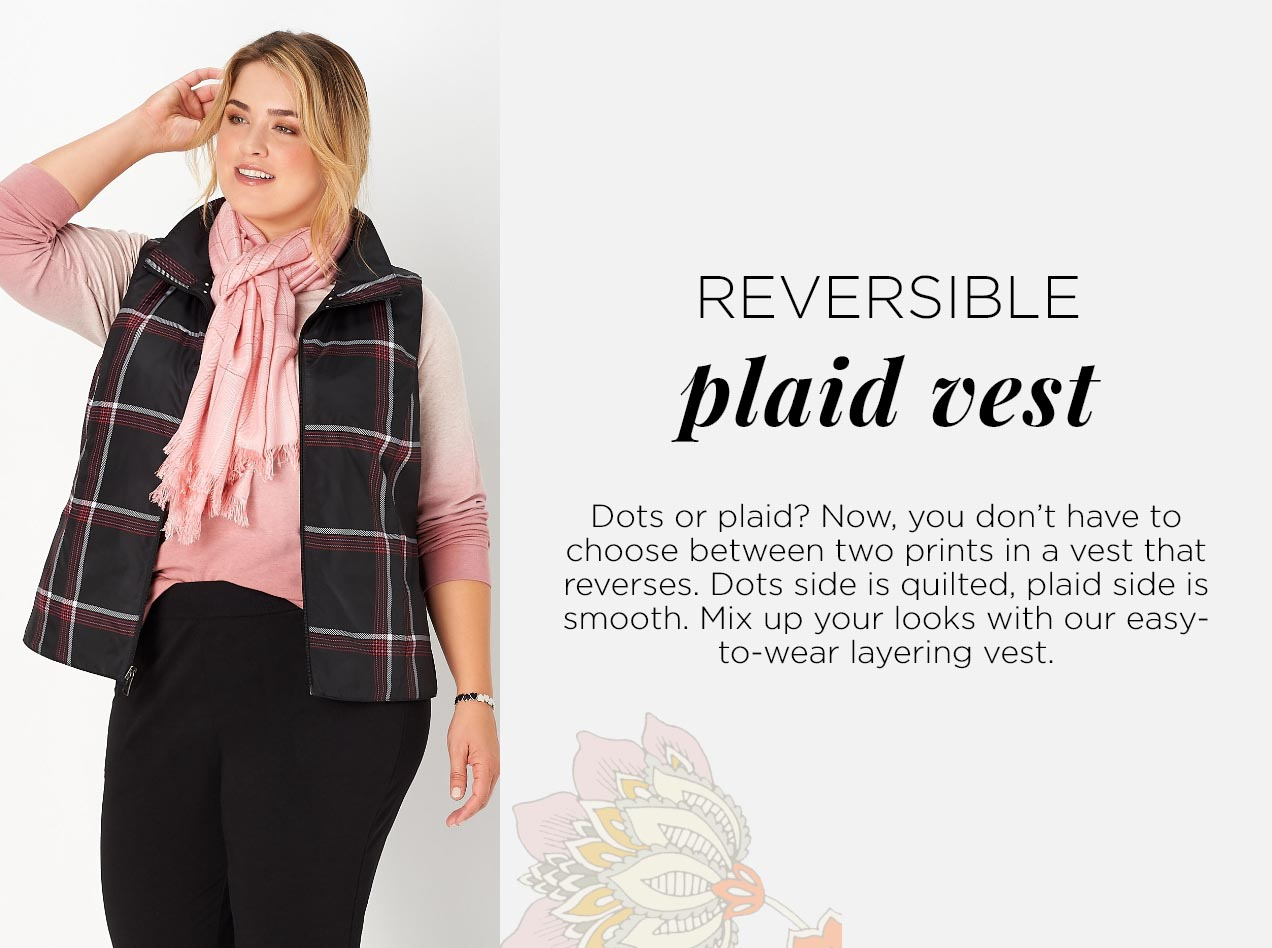 Reversible Plaid Vest: Dots or plaid? Now, you don't have to choose between two prints in a vest that reverses. Dots side is quilted, plade side is smooth. Mix up your looks with our easy-to-wear layering vest.