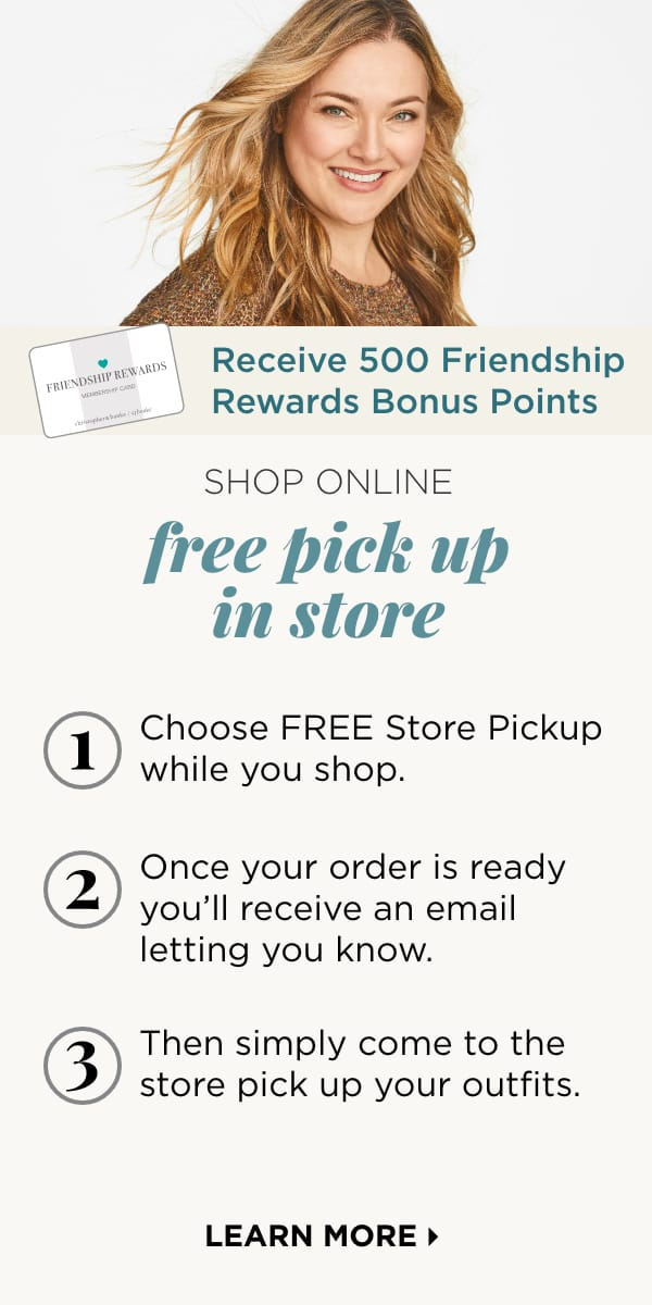 Receive 500 Friendship Rewards Bonus Points! How it Works: 1. Choose FREE Store Pickup. 2. Once your order is ready, you'll receive an email letting you know. 3. Then simply come to the store and pick up your outfits. Get your order as soon as today! Learn More.