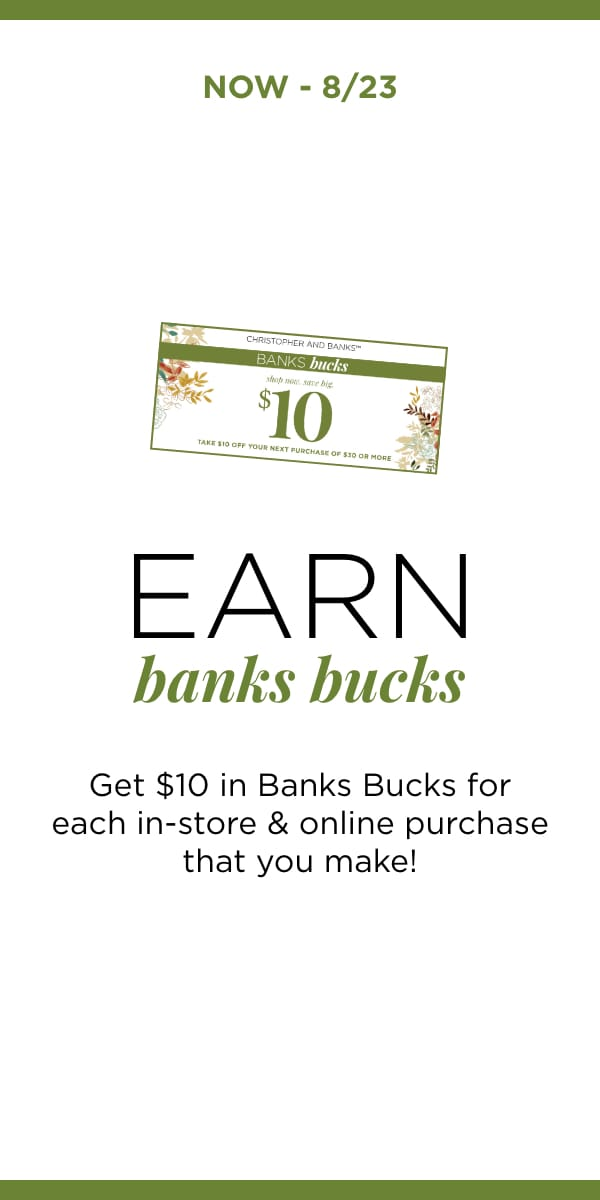 Now - 8/23: Earn Backs Bucks: Get $10 in Banks Bucks for each in-store and online purchase that you make! Learn More.