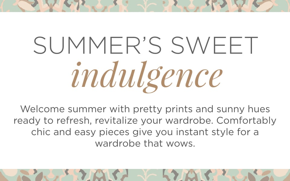 Summer's Sweet Indulgence. Welcome summer with pretty pinks and sunny hues to refresh, revitalize your wardrobe. Comfortably chic and easy pieces give you instant style for a wardrobe that wows.