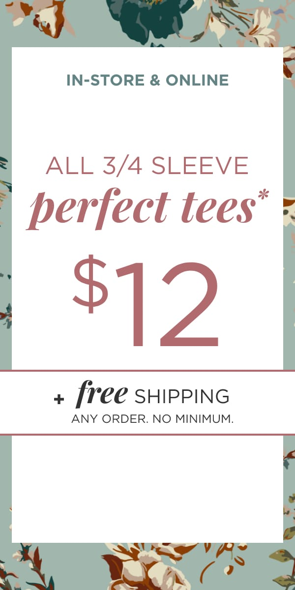 In-Store & Online: $12 3/4 Sleeve Perfect Tees*. *exclusions apply. Plus Free Shipping. Any Order. No Minimum. Learn More.