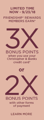 Limited Time • Now through September 23rd, 2018: Friendship® Rewards Members Earn* Three-Times Bonus Points when using their Christopher & Banks credit card** or Two-Times Bonus Points with other forms of payment! Learn More.