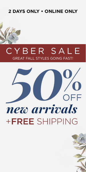 2 Days Only! Online Only! Cyber Fall 50% off New Arrivals + Free Shipping. Learn More.