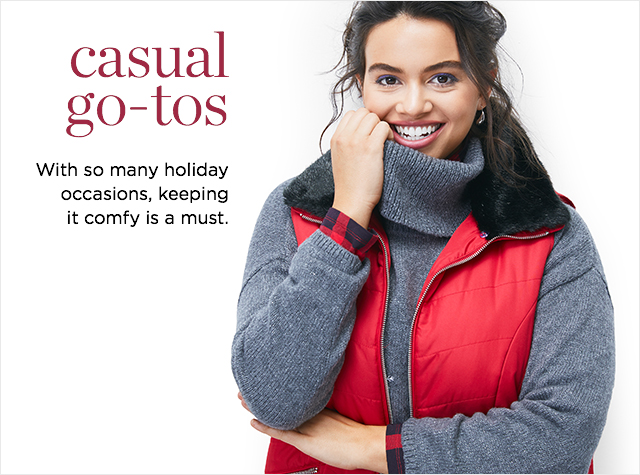 Casuals Go-Tos. With so many holiday occasions, keeping it comfy is a must.
