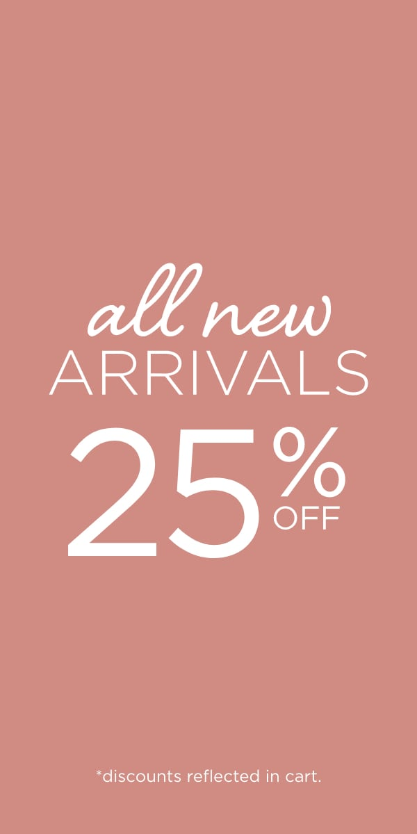 All New Arrivals: 25% Off! (Discounts reflected in cart.)