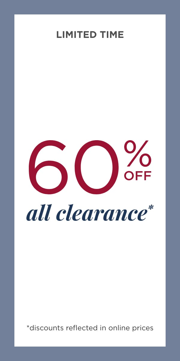 Limited Time! 60% Off All Clearance!* (Discounts reflected in online prices.).