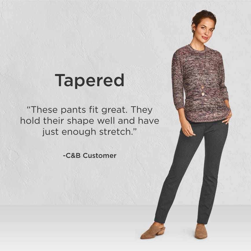 "Tapered. ""These pants fit great. They hold their shape well and have just enough stretch."" - Christopher & Banks Customer"
