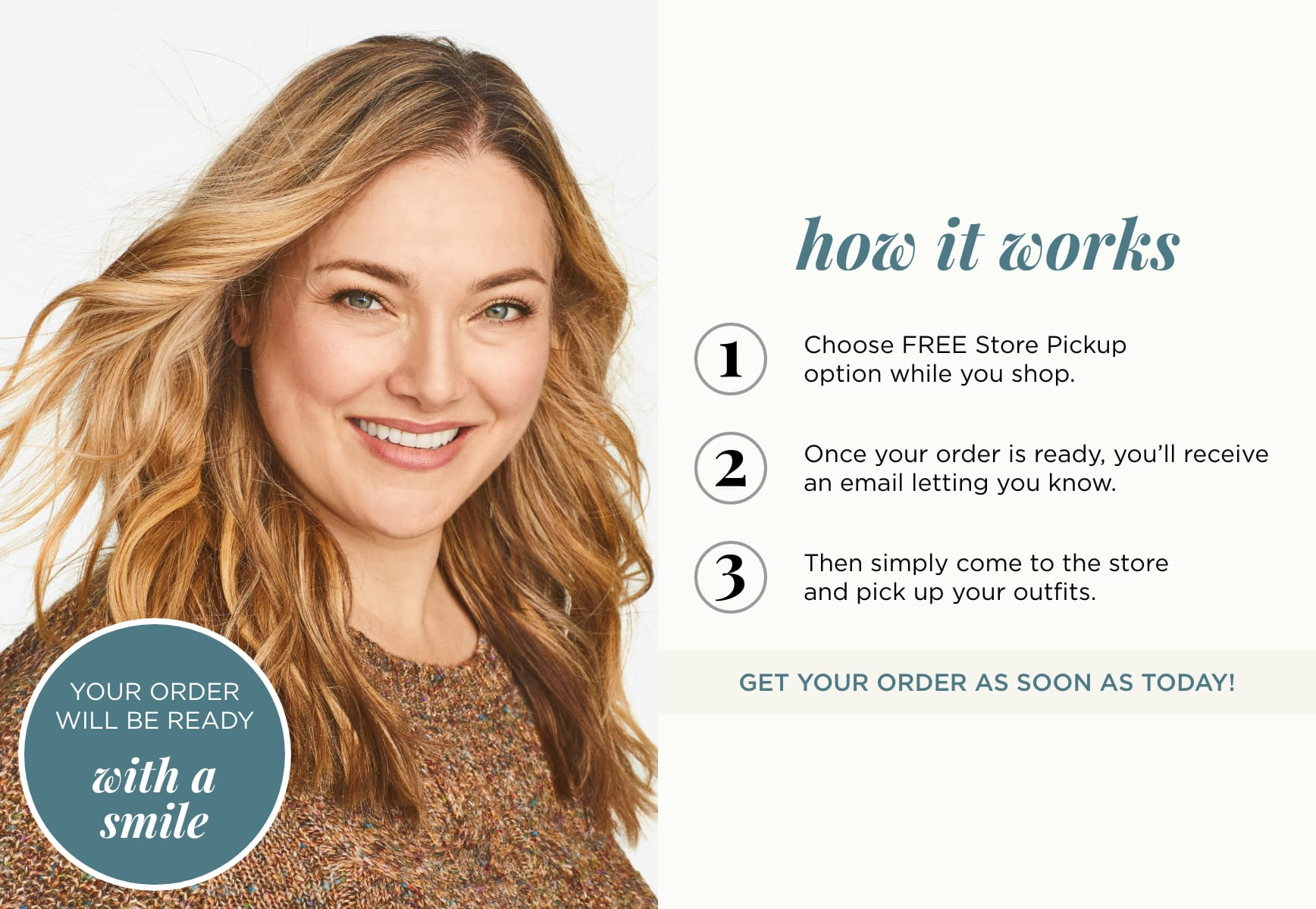 How it Works: 1. Choose FREE Store Pickup. 2. Once your order is ready, you'll receive an email letting you know. 3. Then simply come to the store and pick up your outfits. Get your order as soon as today!