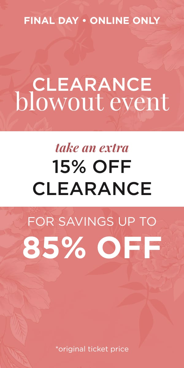 Final Day! Online Only! Clearance Blowout Event Take an Extra 15% off Clearance for Savings Up to 85% off*. *original ticket price. Learn More.