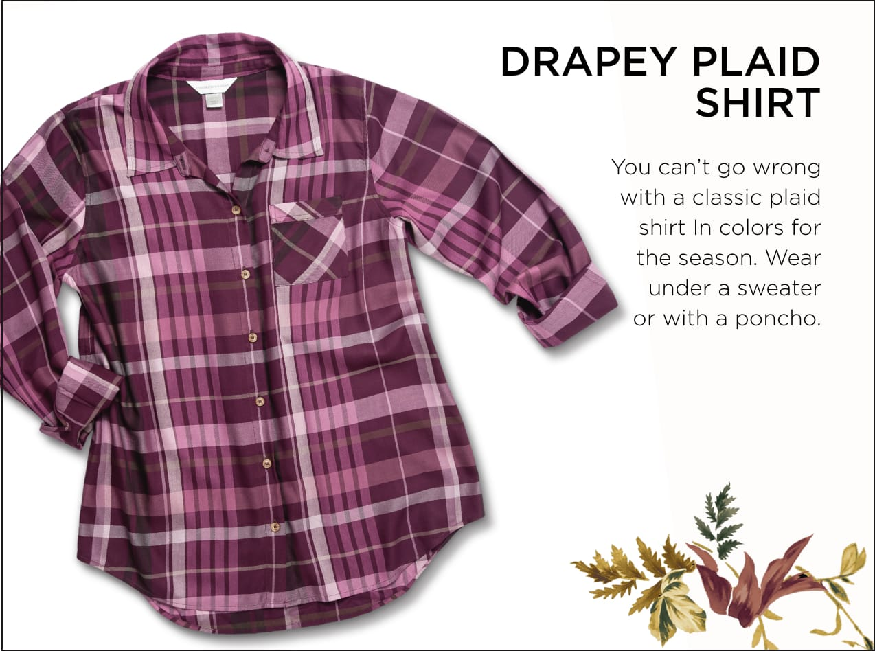 Drapey Plaid Shirt: You can't go wrong with a classic plaid shirt in colors for the season. Wear under a sweater or with a poncho.