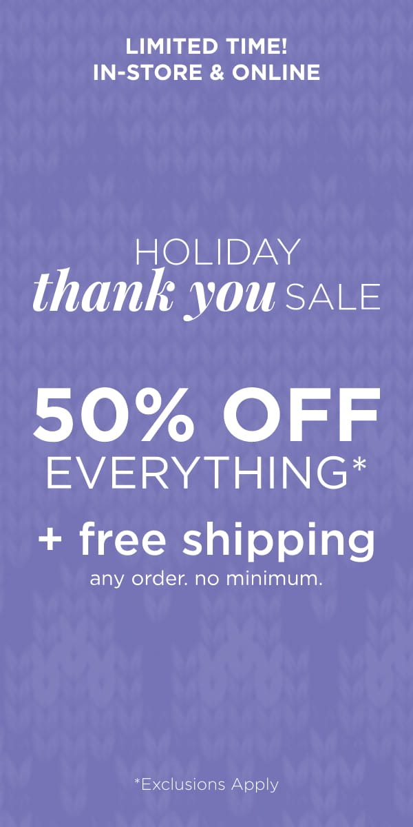 Limited Time! In-Store & Online: Holiday Thank You Sale: 50% Off Everything* + Free Shipping. Any Order. No Minimum. Learn More.