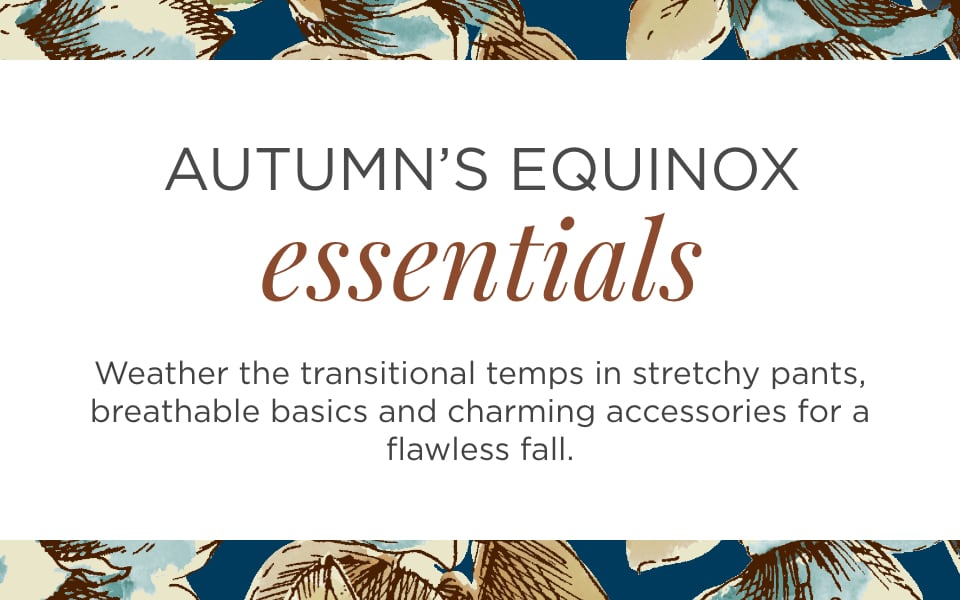 Autumn's Equinox Essentials. Weather the transitional temps in stretchy pants, breathable basics, and charming accessories for a flawless fall.