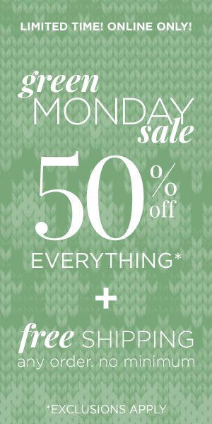 Limited Time! Online Only! Green Monday 50% off Everything* + Free Shipping *exclusions apply. Learn More.