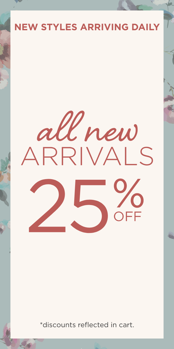 New Styles Arriving Daily! All New Arrivals: 25% Off! (Discounts reflected in Cart.).