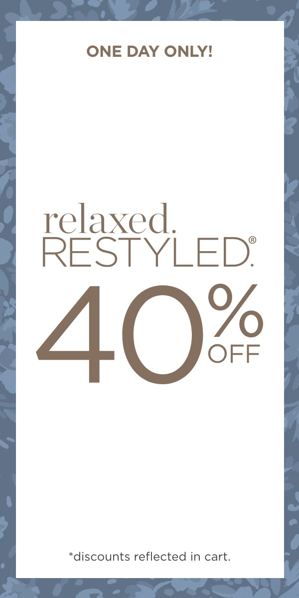 One Day Only! 40% Off relaxed.Restyled.®! (Discounts reflected in cart.)