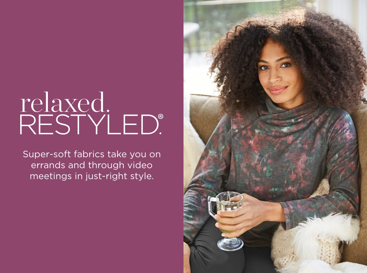 relaxed.RESTYLED. Super-soft fabrics take you on errands and through video meetings in just-right style.