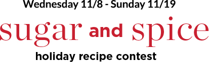 Wednesday 11/8 through Sunday 11/19: Sugar and Spice Holiday Recipe Contest!