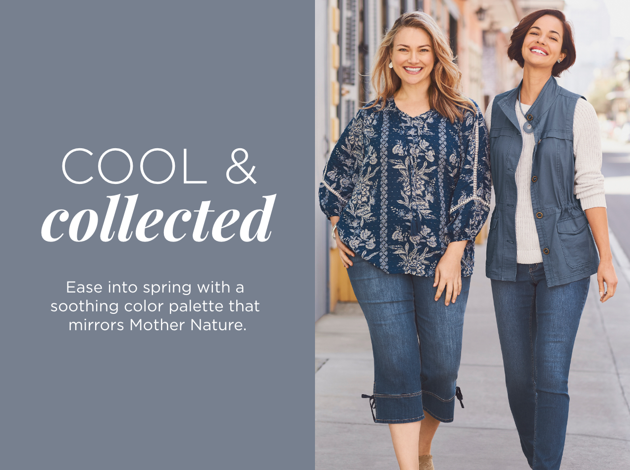 Collections: Cool & Collected. Ease into Spring with a soothing color palette that mirrors Mother Nature.