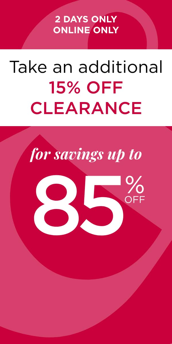 2 Days Only! Online Only! Take an Extra 15% off Clearance for Savings Up to 85% Off*. *original ticket price. Learn More.
